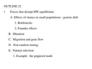 OUTLINE 22 Forces that disrupt HW equilibrium  A. Effects of chance in small populations - genetic drift  1. Bottlenecks