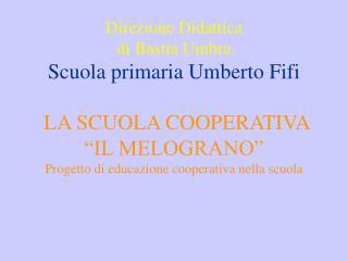 Direzione Didattica  di Bastia Umbra Scuola primaria Umberto Fifi   LA SCUOLA COOPERATIVA  IL MELOGRANO   Progetto di ed