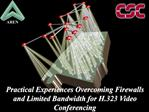 Practical Experiences Overcoming Firewalls and Limited Bandwidth for H.323 Video Conferencing