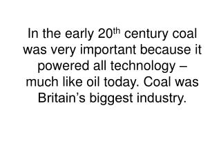 In the early 20th century coal was very important because it  powered all technology   much like oil today. Coal was Bri