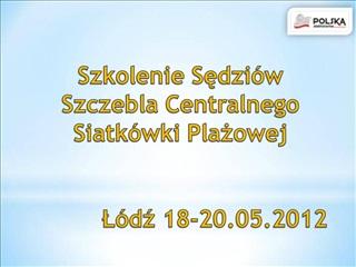 Szkolenie Sedzi w Szczebla Centralnego Siatk wki Plazowej     L dz 18-20.05.2012