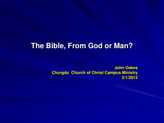 The Bible, From God or Man   John Oakes    Churgdu  Church of Christ Campus Ministry 3