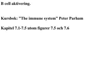 B cell aktivering.   Kursbok:  The immune system  Peter Parham  Kapitel 7.1-7.5 utom figurer 7.5 och 7.6