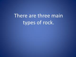There are three main types of rock.