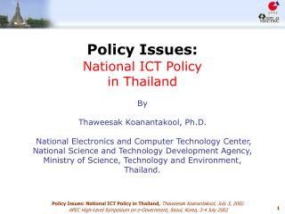 Policy Issues:  National ICT Policy  in Thailand   By   Thaweesak Koanantakool, Ph.D.   National Electronics and Compute