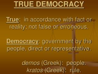 true democracy  true:  in accordance with fact or reality; not false or erroneous.  democracy: government by the people,