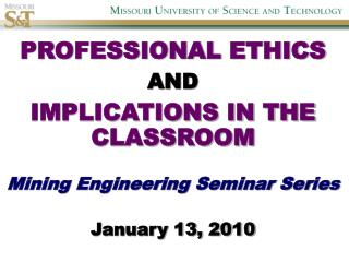 PROFESSIONAL ETHICS AND  IMPLICATIONS IN THE CLASSROOM   Mining Engineering Seminar Series  January 13, 2010