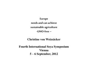 Europe  needs and can achieve  sustainable agriculture  GMO-free    Christine von Weizs cker  Fourth International Soya