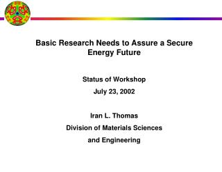 Basic Research Needs to Assure a Secure Energy Future  Status of Workshop July 23, 2002  Iran L. Thomas Division of Mate