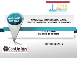 NACIONAL FINANCIERA, S.N.C. DIRECCI N GENERAL ADJUNTA DE FOMENTO    7 . FORO PYME UNIONES DE CREDITO