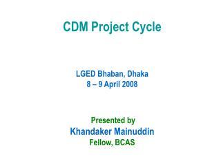 CDM Project Cycle       LGED Bhaban, Dhaka 8   9 April 2008      Presented by Khandaker Mainuddin Fellow, BCAS