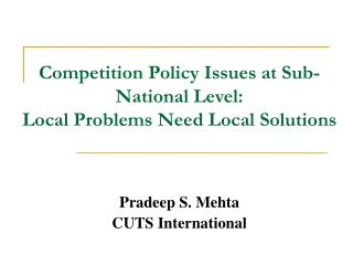 Competition Policy Issues at Sub-National Level:  Local Problems Need Local Solutions