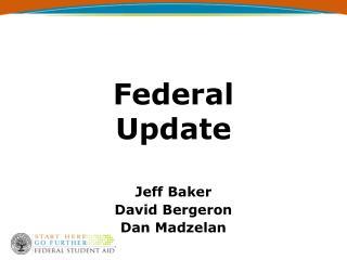 Federal Update   Jeff Baker David Bergeron Dan Madzelan