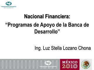 Nacional Financiera:   Programas de Apoyo de la Banca de Desarrollo   Ing. Luz Stella Lozano Chona