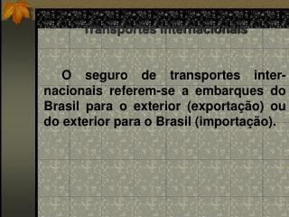 Transportes Internacionais       O seguro de transportes inter-nacionais referem-se a embarques do Brasil para o exterio