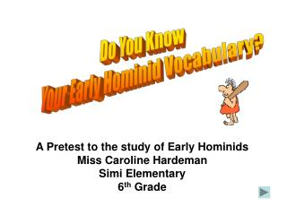 A Pretest to the study of Early Hominids Miss Caroline Hardeman   Simi Elementary  6th Grade