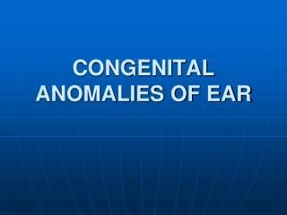 CONGENITAL ANOMALIES OF EAR