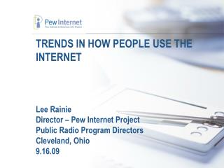 TRENDS IN HOW PEOPLE USE THE INTERNET    Lee Rainie Director   Pew Internet Project Public Radio Program Directors Cleve