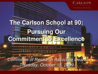 The Carlson School at 90:  Pursuing Our  Commitment to Excellence    Committee of Research Associate Deans Thursday, Oct