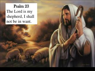 Psalm 23 The Lord is my shepherd, I shall not be in want.