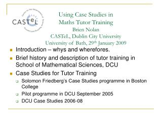 Using Case Studies in   Maths Tutor Training  Brien Nolan  CASTeL, Dublin City University University of Bath, 29th Janua