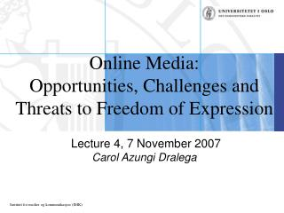 Online Media: Opportunities, Challenges and Threats to Freedom of Expression   Lecture 4, 7 November 2007 Carol Azungi D