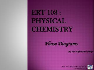 ERT 108 :   PHYSICAL CHEMISTRY  Phase Diagrams