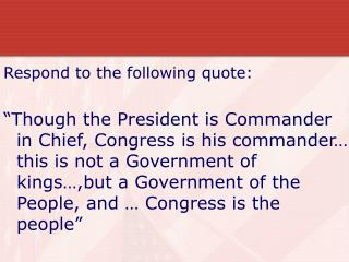 Respond to the following quote:   Though the President is Commander in Chief, Congress is his commander  this is not a G