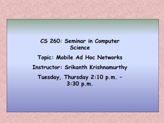 CS 260: Seminar in Computer Science Topic: Mobile Ad Hoc Networks Instructor: Srikanth Krishnamurthy Tuesday, Thursday 2