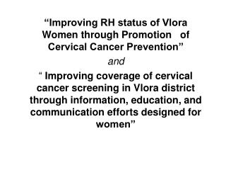 Improving RH status of Vlora Women through Promotion   of Cervical Cancer Prevention  and    Improving coverage of cerv