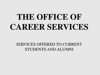 THE OFFICE OF CAREER SERVICES  SERVICES OFFERED TO CURRENT STUDENTS AND ALUMNI