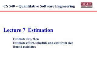 Lecture 7  Estimation   Estimate size, then  Estimate effort, schedule and cost from size  Bound estimates