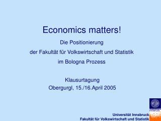 Economics matters Die Positionierung der Fakult t f r Volkswirtschaft und Statistik im Bologna Prozess