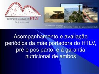 Acompanhamento e avalia  o peri dica da m e portadora do HTLV, pr  e p s parto, e a garantia nutricional de ambos