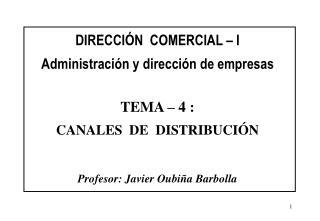 DIRECCI N  COMERCIAL   I  Administraci n y direcci n de empresas   TEMA   4 :  CANALES  DE  DISTRIBUCI N   Profesor: Jav