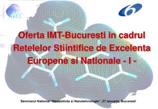 Oferta IMT-Bucuresti in cadrul Retelelor Stiintifice de Excelenta Europene si Nationale - I -