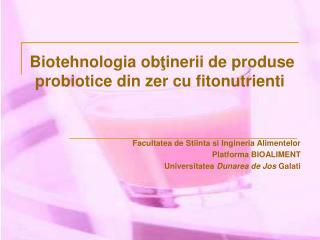 Biotehnologia obtinerii de produse probiotice din zer cu fitonutrienti   Facultatea de Stiinta si Ingineria Alimentelor