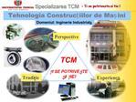 Tradiie si experienta   Tehnologia Construciilor de Maini-TCM,      este cea mai veche specializare peste 60     ani de