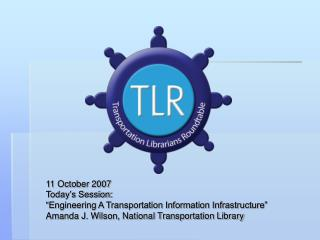 11 October 2007 Today s Session:   Engineering A Transportation Information Infrastructure  Amanda J. Wilson, National T