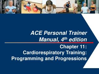 ACE Personal Trainer  Manual, 4th edition  Chapter 11:  Cardiorespiratory Training: Programming and Progressions