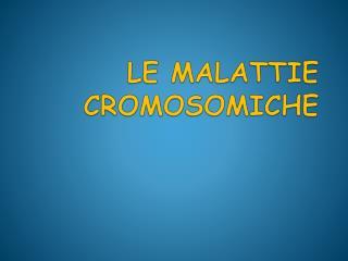 LE MALATTIE CROMOSOMICHE