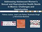 Addressing Adolescent Women s Sexual and Reproductive Health Needs in Mexico: Challenges and Opportunities
