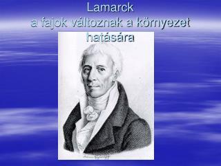 Lamarck a fajok v ltoznak a k rnyezet hat s ra