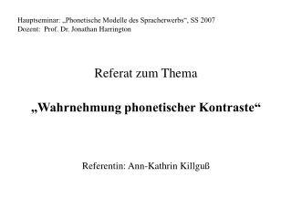 Hauptseminar:  Phonetische Modelle des Spracherwerbs , SS 2007           Dozent:  Prof. Dr. Jonathan Harrington