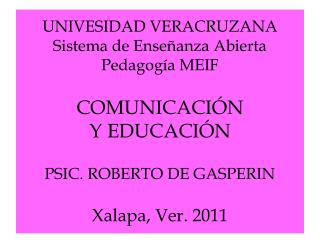 UNIVESIDAD VERACRUZANA Sistema de Ense anza Abierta Pedagog a MEIF   COMUNICACI N  Y EDUCACI N    PSIC. ROBERTO DE GASPE