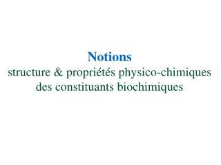 Notions  structure  propri t s physico-chimiques  des constituants biochimiques