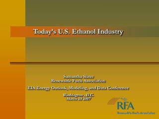Today s U.S. Ethanol Industry                Samantha Slater Renewable Fuels Association   EIA Energy Outlook, Modeling,
