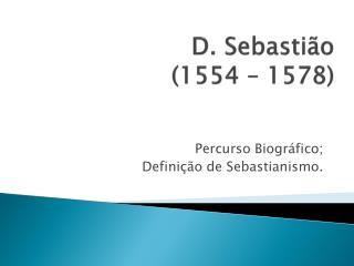 D. Sebasti o 1554   1578