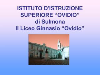 ISTITUTO DISTRUZIONE SUPERIORE  OVIDIO  di Sulmona Il Liceo Ginnasio  Ovidio