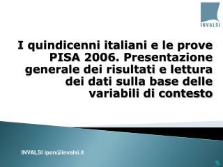 I quindicenni italiani e le prove PISA 2006. Presentazione generale dei risultati e lettura dei dati sulla base delle va